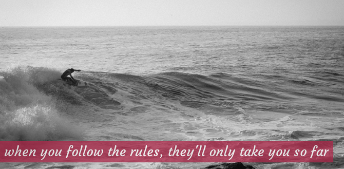 """""""when you follow the rules, they'll only take you so far"""
