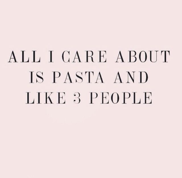 All I care about is pasta and, like, 3 people