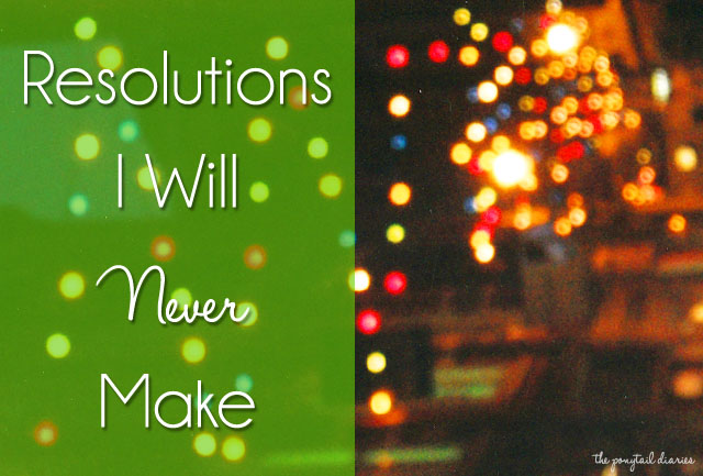 Resolutions I Will Never Make {the ponytail diaries}